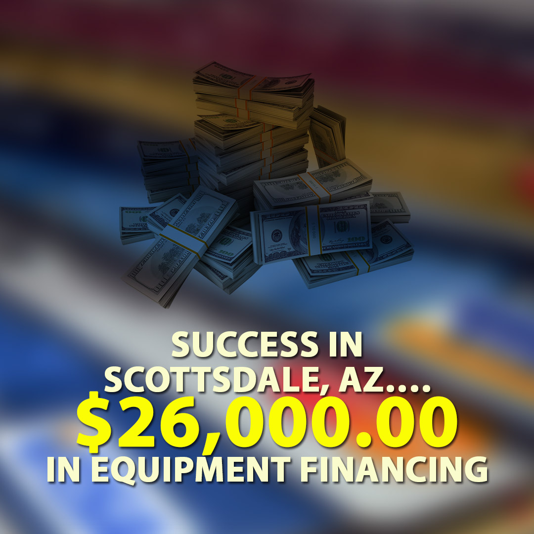 Success in Scottsdale AZ $26000.00 in Equipment financing 1080X1080